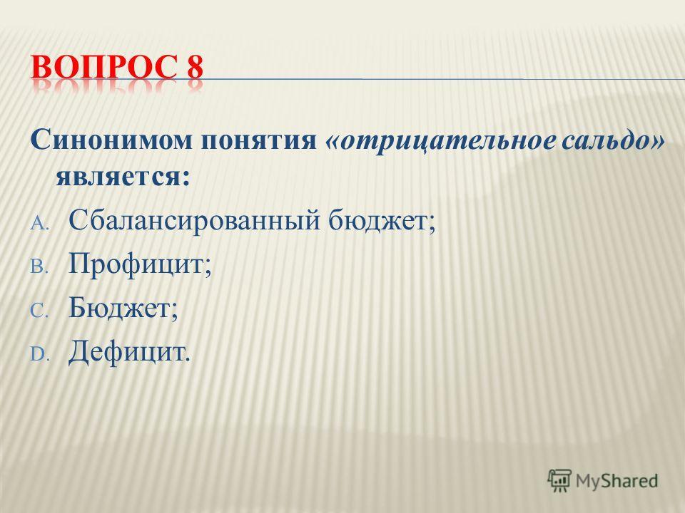 Синонимом понятия « отрицательное сальдо » является : A. Сбалансированный бюджет ; B. Профицит ; C. Бюджет ; D. Дефицит.