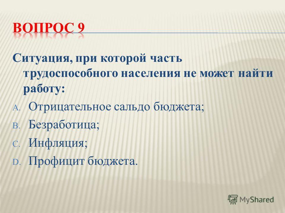 Ситуация, при которой часть трудоспособного населения не может найти работу : A. Отрицательное сальдо бюджета ; B. Безработица ; C. Инфляция ; D. Профицит бюджета.