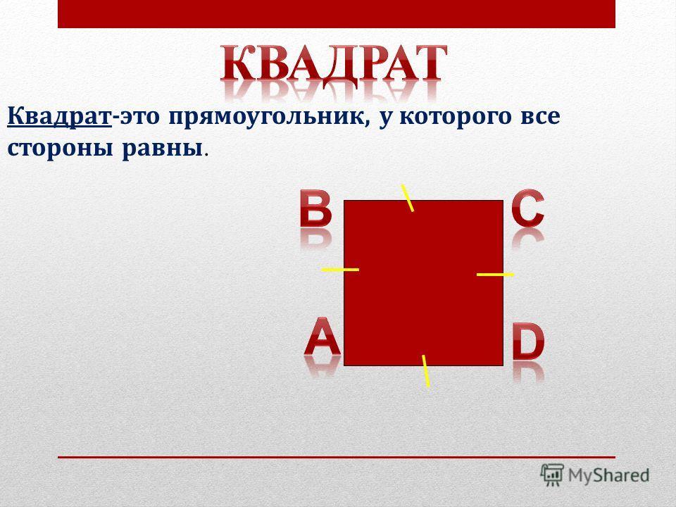Квадрат-это прямоугольник, у которого все стороны равны.