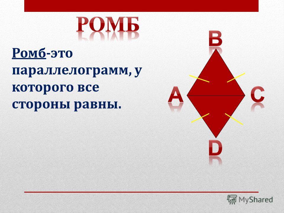 Ромб-это параллелограмм, у которого все стороны равны.