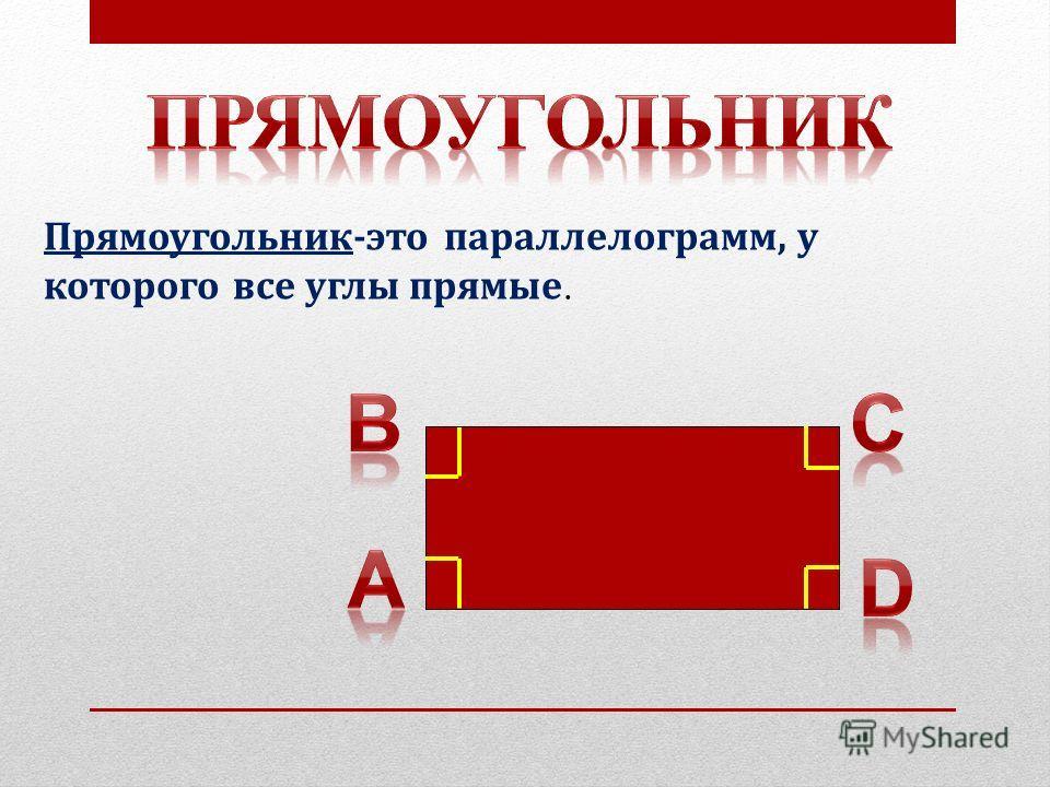 Прямоугольник-это параллелограмм, у которого все углы прямые.