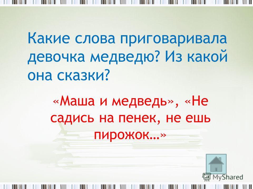 «Маша и медведь», «Не садись на пенек, не ешь пирожок…» Какие слова приговаривала девочка медведю? Из какой она сказки?