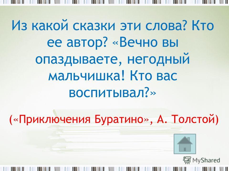 («Приключения Буратино», А. Толстой) Из какой сказки эти слова? Кто ее автор? «Вечно вы опаздываете, негодный мальчишка! Кто вас воспитывал?»