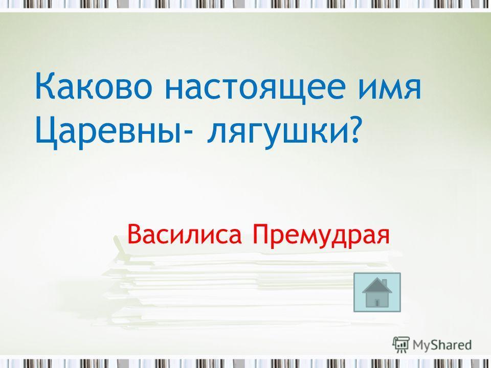 Василиса Премудрая Каково настоящее имя Царевны- лягушки?