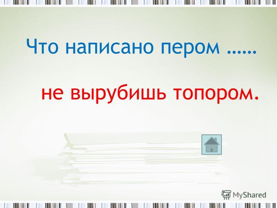 Что написано пером …… не вырубишь топором.