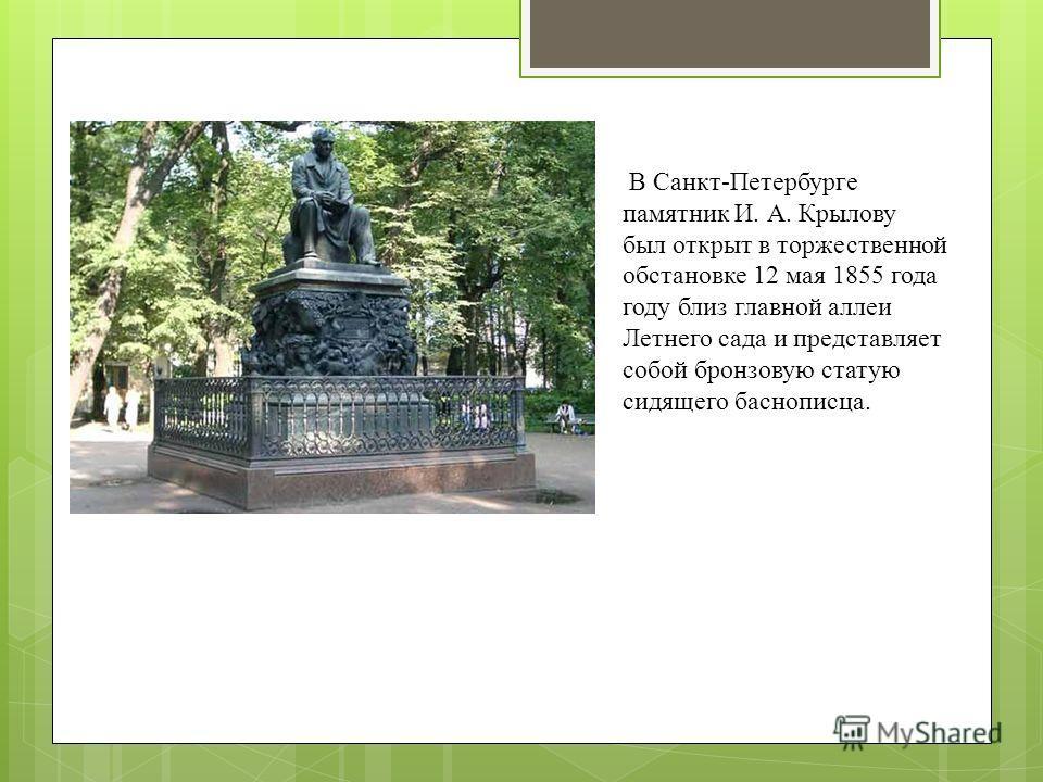 В Санкт-Петербурге памятник И. А. Крылову был открыт в торжественной обстановке 12 мая 1855 года году близ главной аллеи Летнего сада и представляет собой бронзовую статую сидящего баснописца.