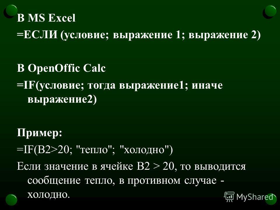 В MS Excel =ЕСЛИ (условие; выражение 1; выражение 2) В OpenOffic Calc =IF(условие; тогда выражение1; иначе выражение2) Пример: =IF(В2>20; тепло; холодно) Если значение в ячейке В2 > 20, то выводится сообщение тепло, в противном случае - холодно.