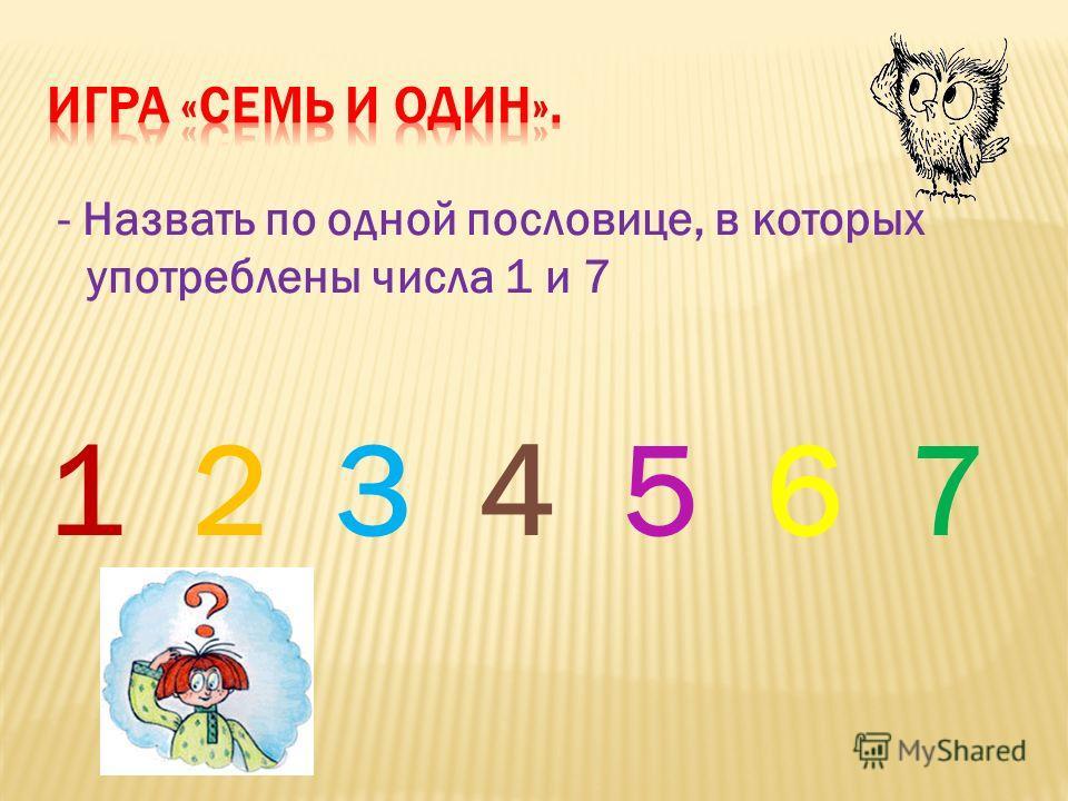 - Назвать по одной пословице, в которых употреблены числа 1 и 7 1 2 3 4 5 6 7