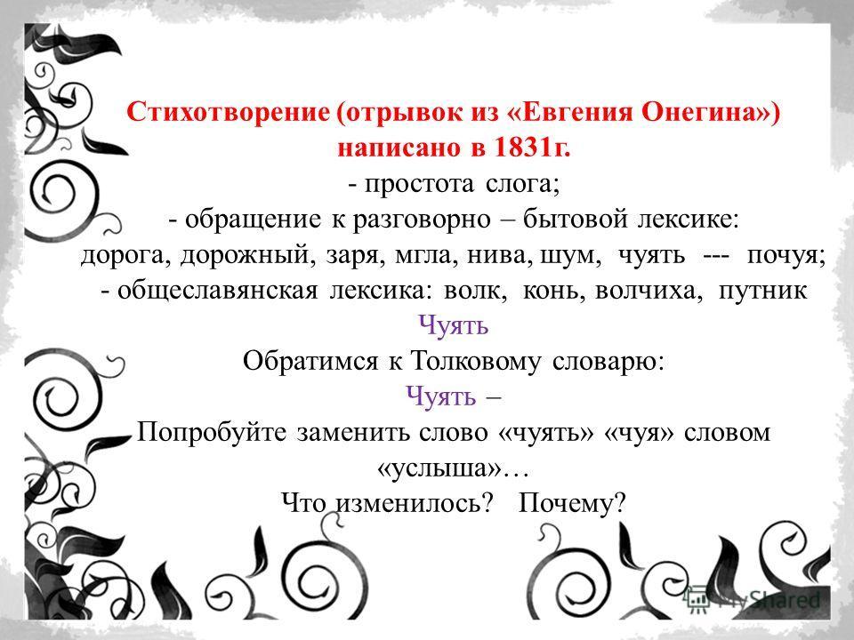 Стихотворение (отрывок из «Евгения Онегина») написано в 1831г. - простота слога; - обращение к разговорно – бытовой лексике: дорога, дорожный, заря, мгла, нива, шум, чуять --- почуя; - общеславянская лексика: волк, конь, волчиха, путник Чуять Обратим