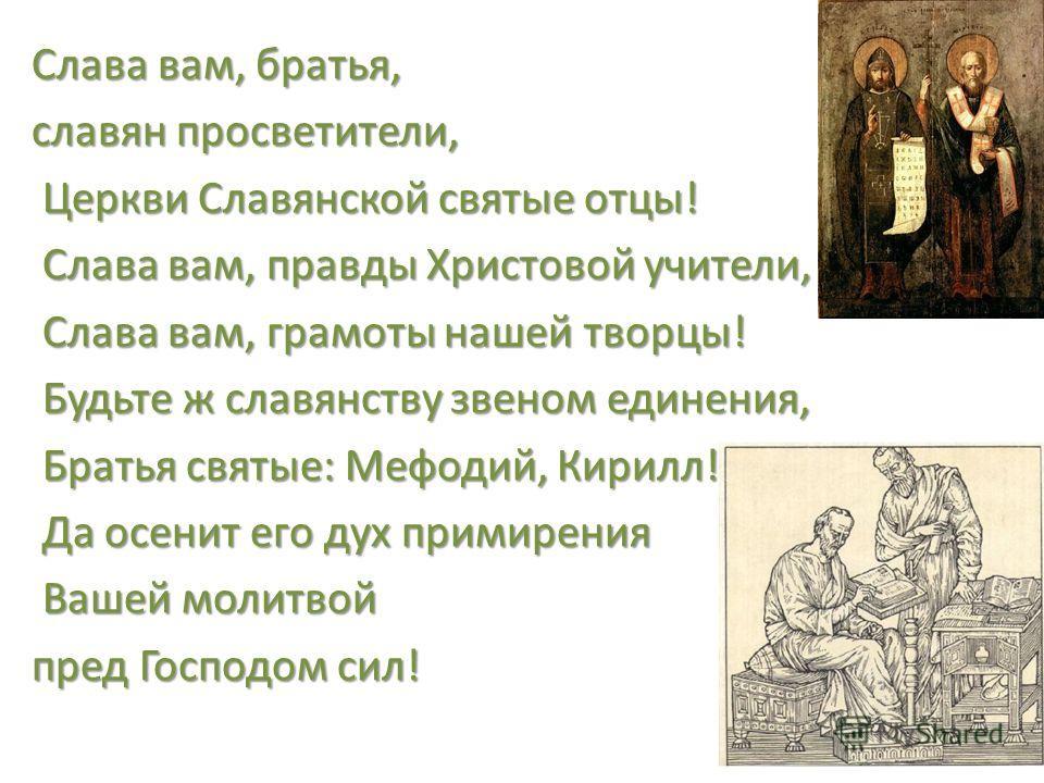 Слава вам, братья, славян просветители, Церкви Славянской святые отцы! Церкви Славянской святые отцы! Слава вам, правды Христовой учители, Слава вам, правды Христовой учители, Слава вам, грамоты нашей творцы! Слава вам, грамоты нашей творцы! Будьте ж