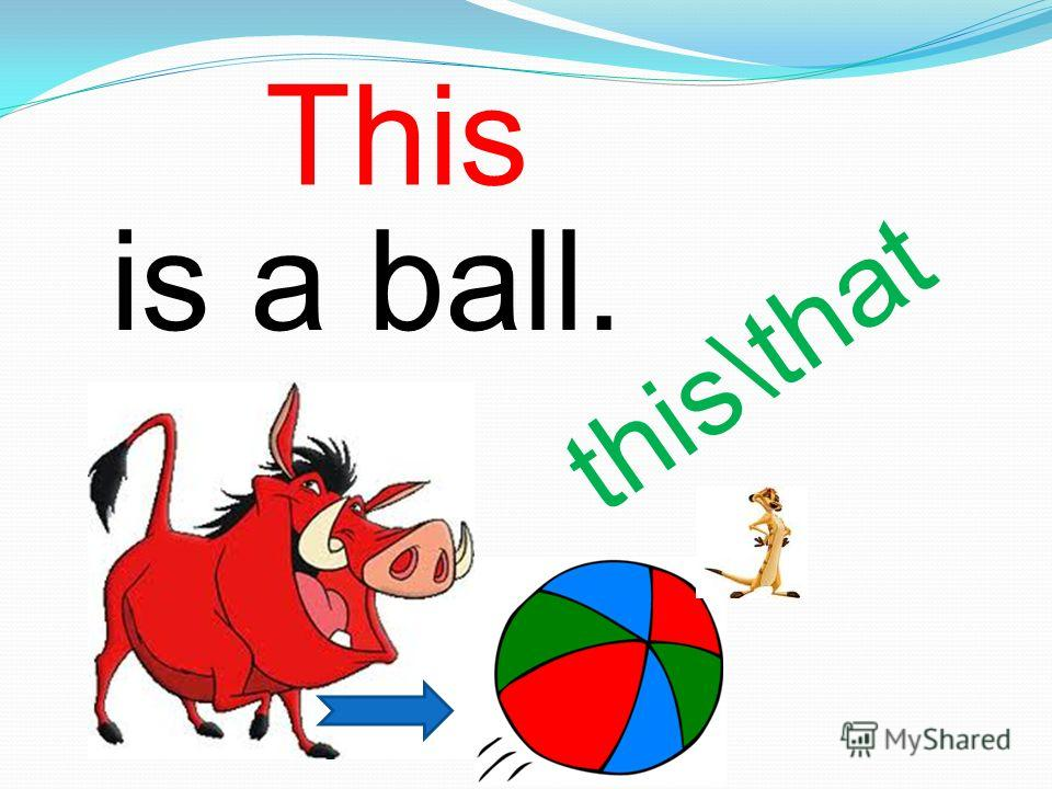 is a ball. this\that This