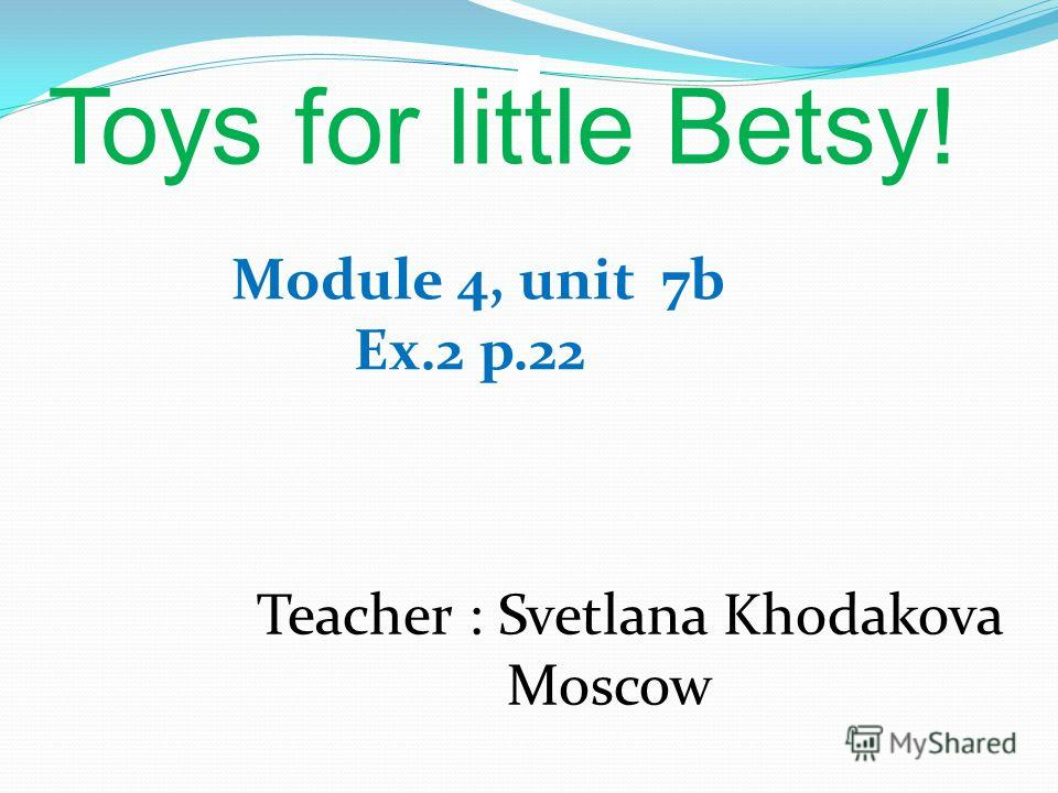 Toys for little Betsy! Module 4, unit 7b Ex.2 p.22 Teacher : Svetlana Khodakova Moscow