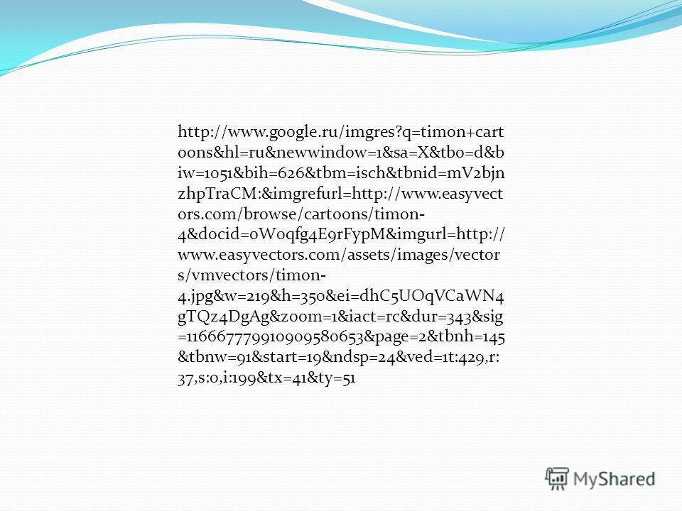 http://www.google.ru/imgres?q=timon+cart oons&hl=ru&newwindow=1&sa=X&tbo=d&b iw=1051&bih=626&tbm=isch&tbnid=mV2bjn zhpTraCM:&imgrefurl=http://www.easyvect ors.com/browse/cartoons/timon- 4&docid=oW0qfg4E9rFypM&imgurl=http:// www.easyvectors.com/assets