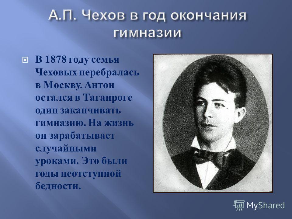 В 1878 году семья Чеховых перебралась в Москву. Антон остался в Таганроге один заканчивать гимназию. На жизнь он зарабатывает случайными уроками. Это были годы неотступной бедности.