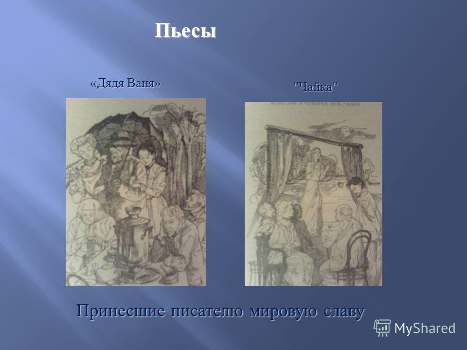 Пьесы  Чайка  « Дядя Ваня » « Дядя Ваня » Принесшие писателю мировую славу