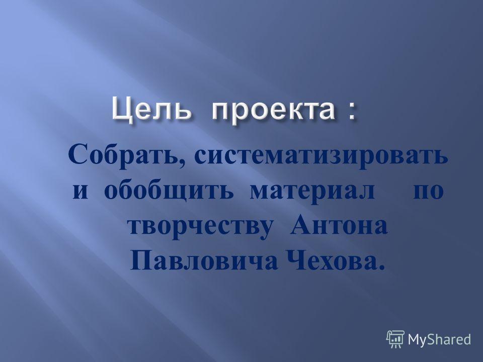 Собрать, систематизировать и обобщить материал по творчеству Антона Павловича Чехова.