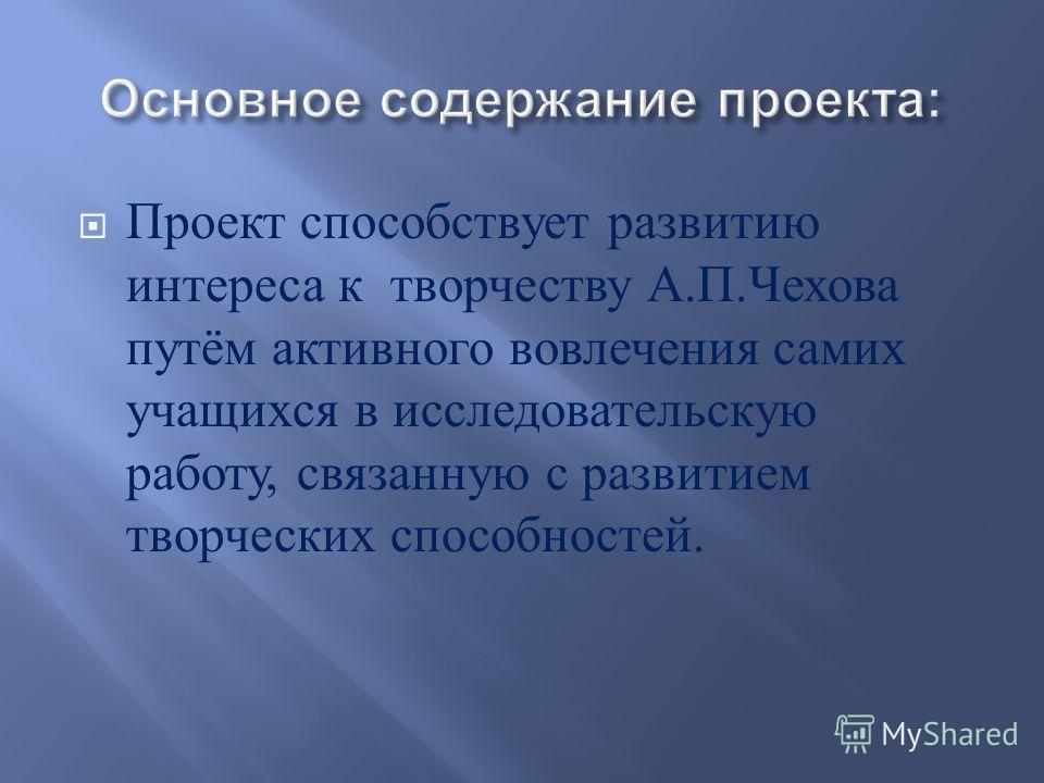 Проект способствует развитию интереса к творчеству А. П. Чехова путём активного вовлечения самих учащихся в исследовательскую работу, связанную с развитием творческих способностей.