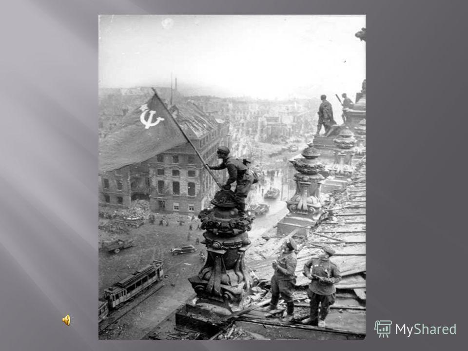8 мая 1945 года русские бойцы Егоров и Кантария водрузили Красное Знамя победы над поверженным Рейхстагом. Великая Отечественная война завершилась полной победой Советского Союза !