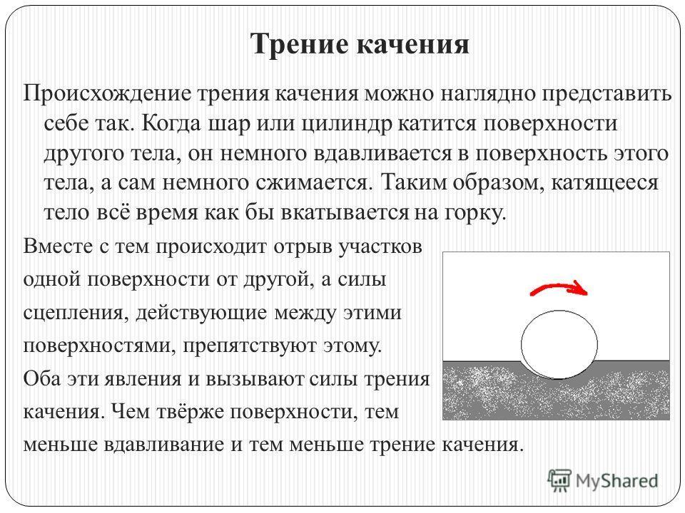 Трение качения Происхождение трения качения можно наглядно представить себе так. Когда шар или цилиндр катится поверхности другого тела, он немного вдавливается в поверхность этого тела, а сам немного сжимается. Таким образом, катящееся тело всё врем
