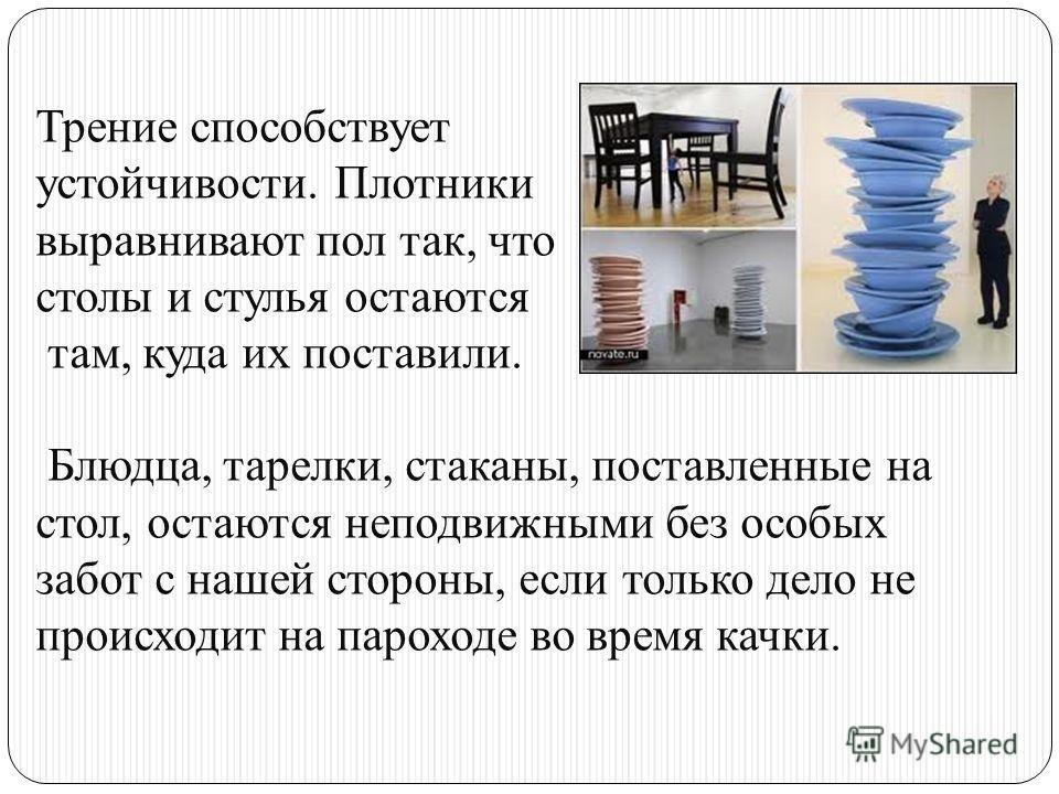 Трение способствует устойчивости. Плотники выравнивают пол так, что столы и стулья остаются там, куда их поставили. Блюдца, тарелки, стаканы, поставленные на стол, остаются неподвижными без особых забот с нашей стороны, если только дело не происходит
