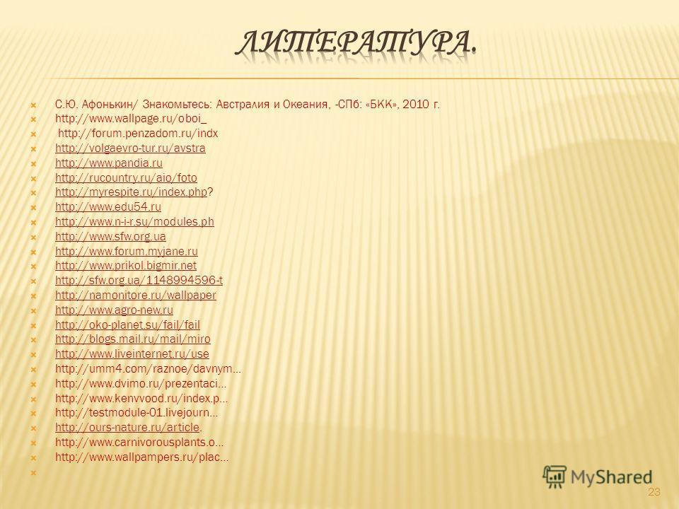 С.Ю. Афонькин/ Знакомьтесь: Австралия и Океания, -СПб: «БКК», 2010 г. http://www.wallpage.ru/oboi_ http://forum.penzadom.ru/indx http://volgaevro-tur.ru/avstra http://www.pandia.ru http://rucountry.ru/aio/foto http://myrespite.ru/index.php? http://my