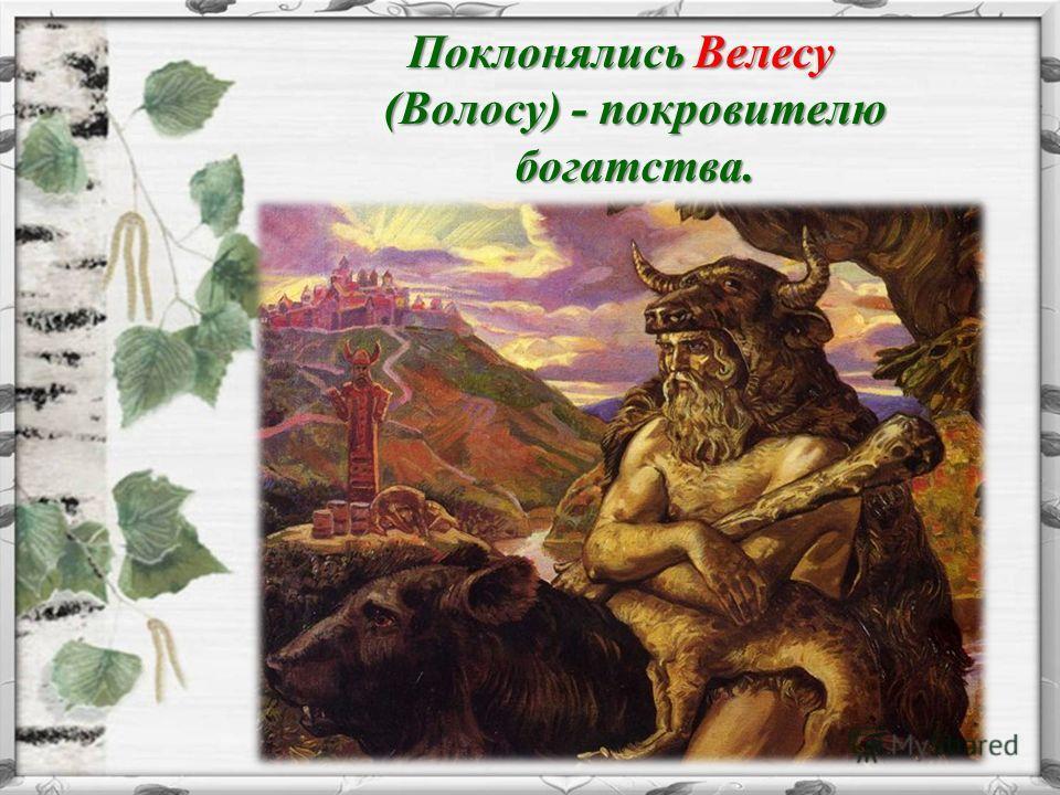 Поклонялись Велесу (Волосу) - покровителю богатства. Поклонялись Велесу (Волосу) - покровителю богатства.