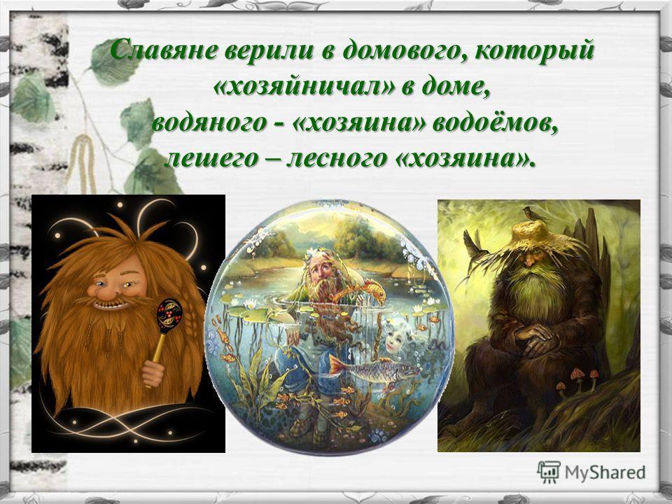 Славяне верили в домового, который «хозяйничал» в доме, водяного - «хозяина» водоёмов, лешего – лесного «хозяина». водяного - «хозяина» водоёмов, лешего – лесного «хозяина».