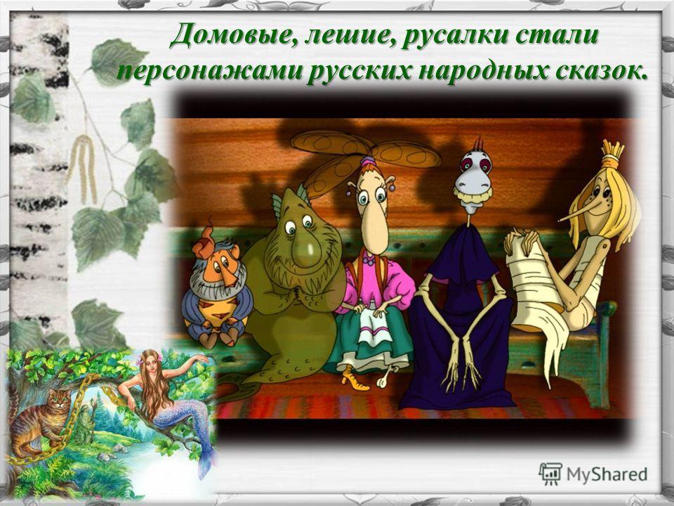 Домовые, лешие, русалки стали персонажами русских народных сказок. Домовые, лешие, русалки стали персонажами русских народных сказок.