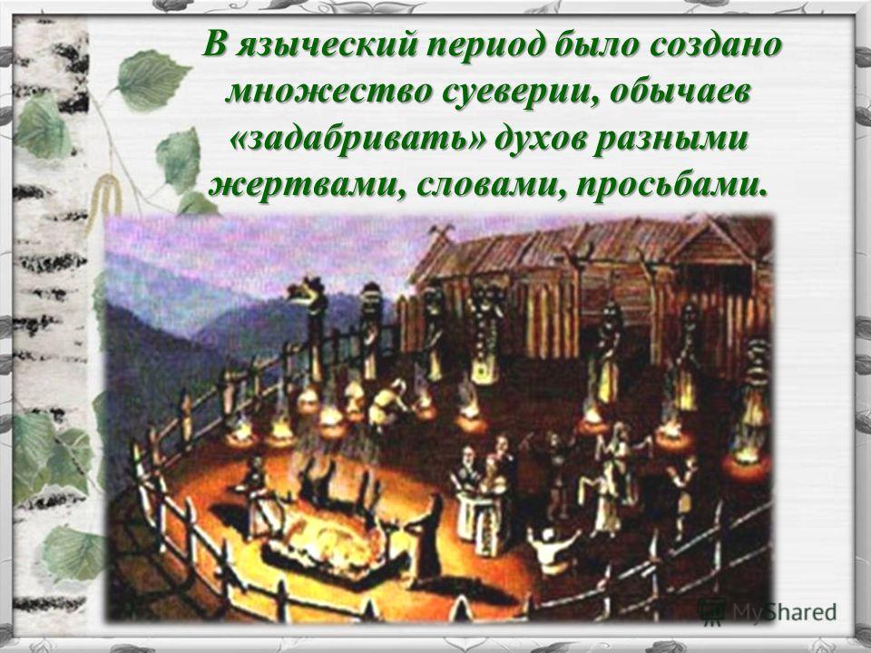 В языческий период было создано множество суеверии, обычаев «задабривать» духов разными жертвами, словами, просьбами. В языческий период было создано множество суеверии, обычаев «задабривать» духов разными жертвами, словами, просьбами.
