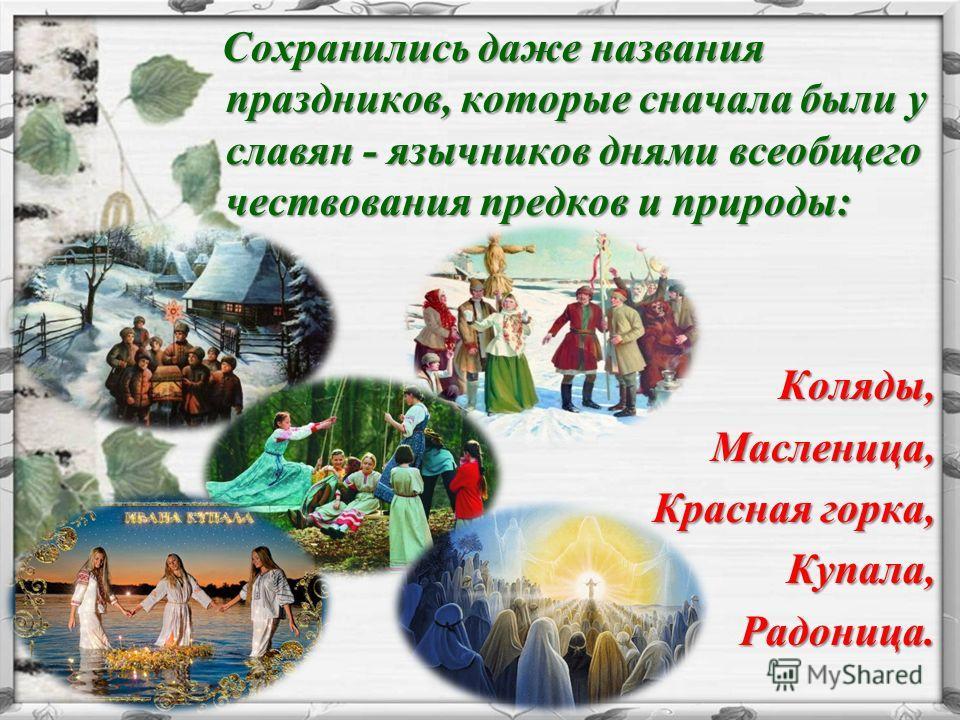 Сохранились даже названия праздников, которые сначалa были у славян - язычников днями всеобщего чествования предков и природы: Сохранились даже названия праздников, которые сначалa были у славян - язычников днями всеобщего чествования предков и приро