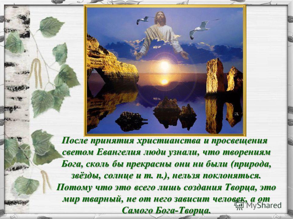 После принятия христианства и просвещения светом Евангелия люди узнали, что творениям Бога, сколь бы прекрасны они ни были (природа, звёзды, солнце и т. п.), нельзя поклоняться. Потому что это всего лишь создания Творца, это мир тварный, не от него з