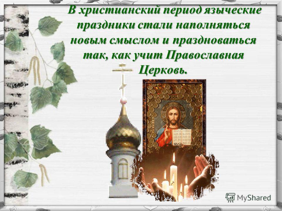 В христианский период языческие праздники стали наполняться новым смыслом и праздноваться так, как учит Православная Церковь. В христианский период языческие праздники стали наполняться новым смыслом и праздноваться так, как учит Православная Церковь