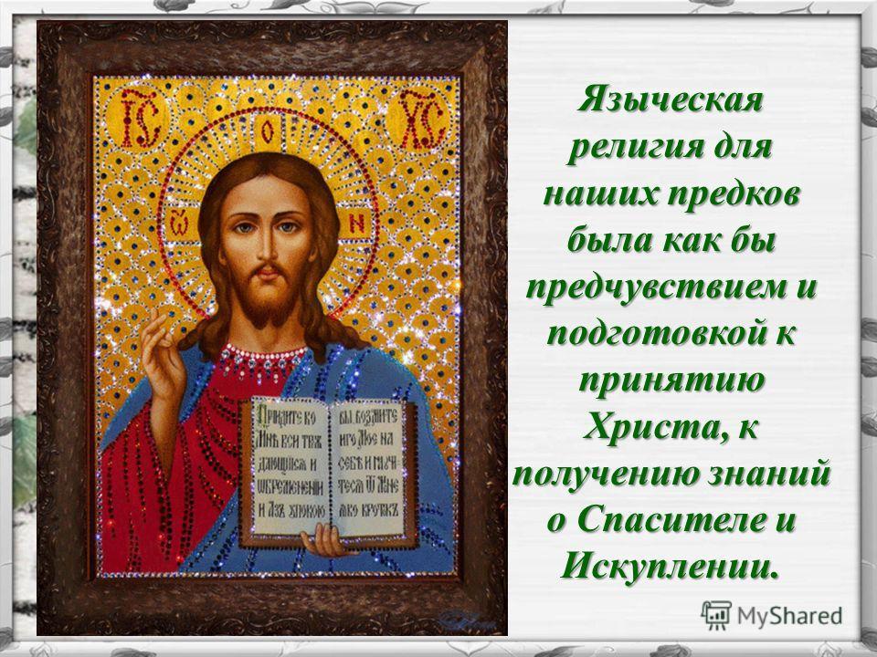 Языческая религия для наших предков была как бы предчувствием и подготовкой к принятию Христа, к получению знаний о Спасителе и Искуплении.