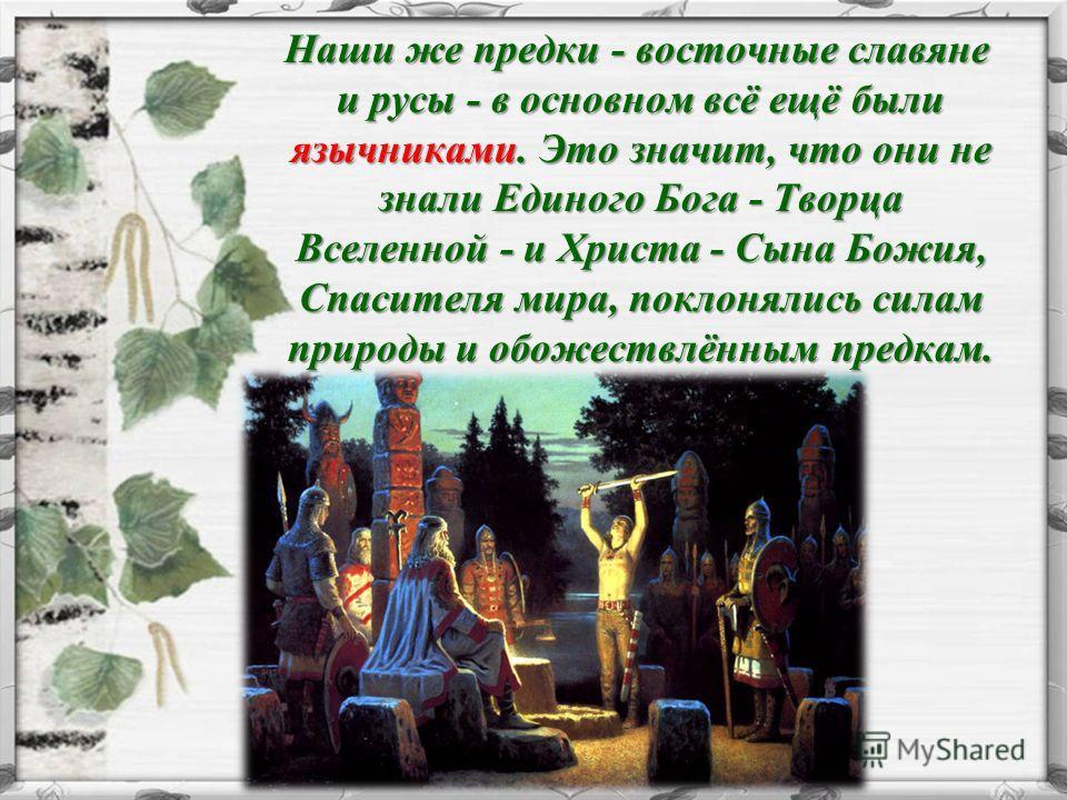 Наши же предки - восточные славяне и русы - в основном всё ещё были язычниками. Это значит, что они не знали Единого Бога - Творца Вселенной - и Христа - Сына Божия, Спасителя мира, поклонялись силам природы и обожествлённым предкам. Наши же предки -