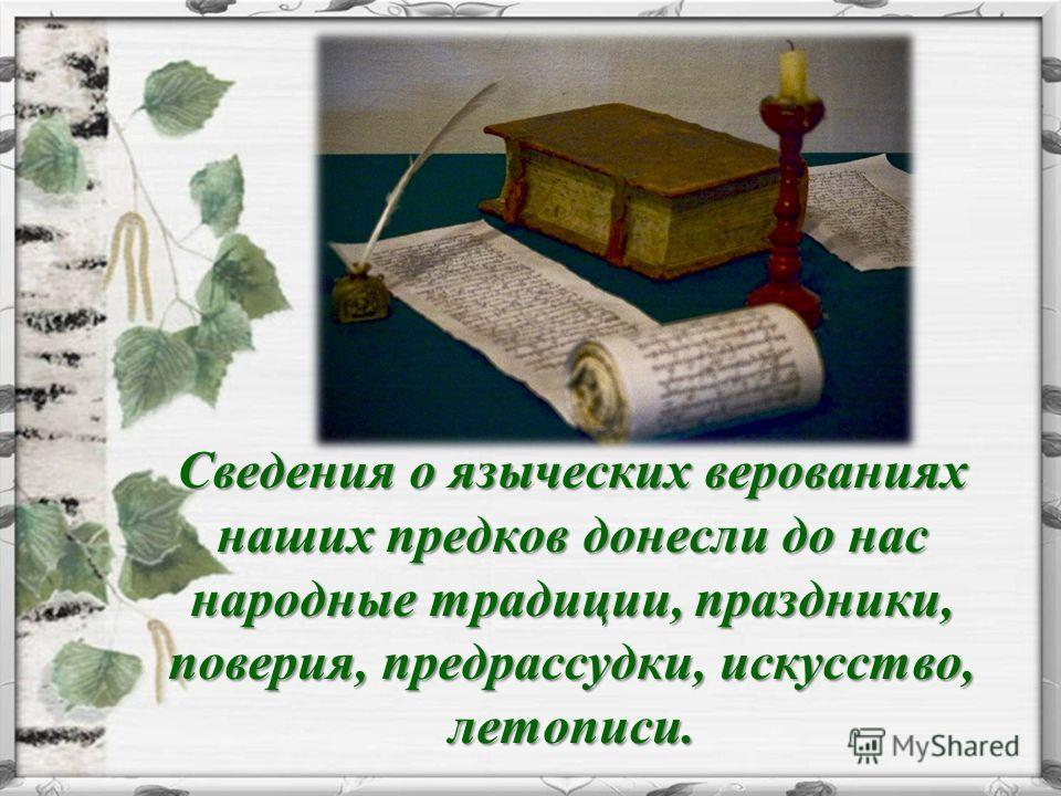 Сведения о языческих верованиях наших предков донесли до нас народные традиции, праздники, поверия, предрассудки, искусство, летописи. Сведения о языческих верованиях наших предков донесли до нас народные традиции, праздники, поверия, предрассудки, и