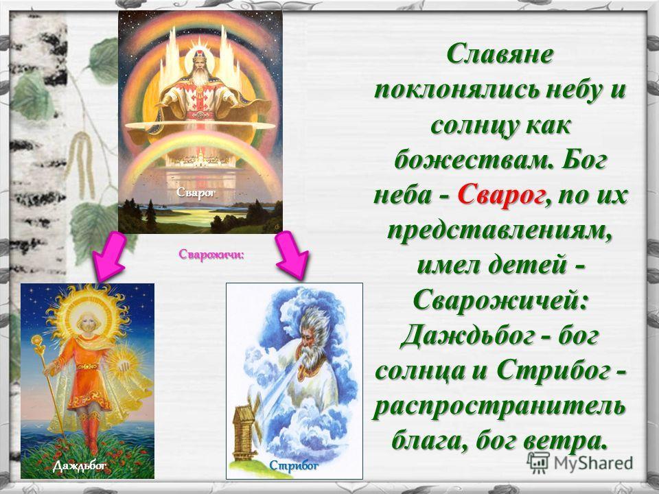 Славяне поклонялись небу и солнцу как божествам. Бог неба - Сварог, по их представлениям, имел детей - Сварожичей: Даждьбог - бог солнца и Стрибог - распространитель блага, бог ветра. Славяне поклонялись небу и солнцу как божествам. Бог неба - Сварог