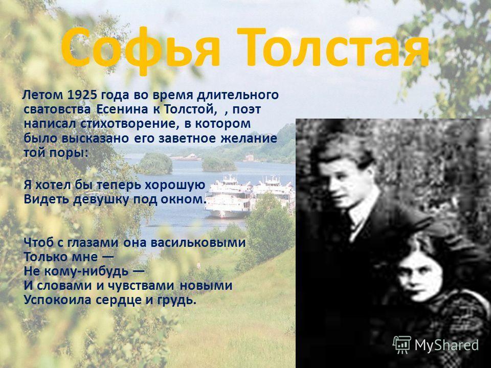Софья Толстая Летом 1925 года во время длительного сватовства Есенина к Толстой,, поэт написал стихотворение, в котором было высказано его заветное желание той поры: Я хотел бы теперь хорошую Видеть девушку под окном. Чтоб с глазами она васильковыми