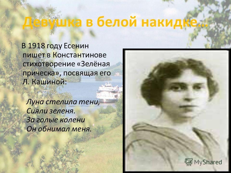 Девушка в белой накидке… В 1918 году Есенин пишет в Константинове стихотворение «Зелёная прическа», посвящая его Л. Кашиной: Луна стелила тени, Сияли зеленя. За голые колени Он обнимал меня.