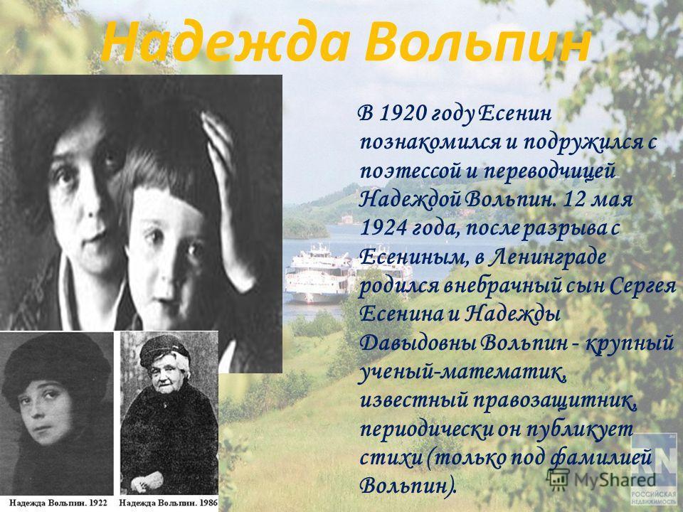 Надежда Вольпин В 1920 году Есенин познакомился и подружился с поэтессой и переводчицей Надеждой Вольпин. 12 мая 1924 года, после разрыва с Есениным, в Ленинграде родился внебрачный сын Сергея Есенина и Надежды Давыдовны Вольпин - крупный ученый-мате