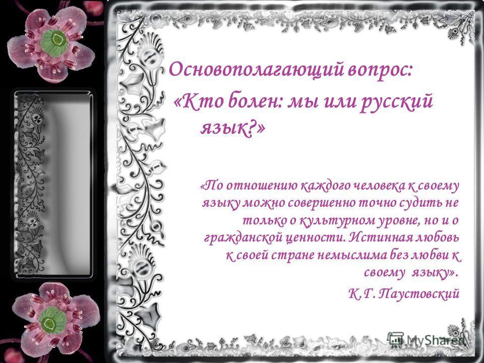 Основополагающий вопрос: «Кто болен: мы или русский язык?» « По отношению каждого человека к своему языку можно совершенно точно судить не только о культурном уровне, но и о гражданской ценности. Истинная любовь к своей стране немыслима без любви к с