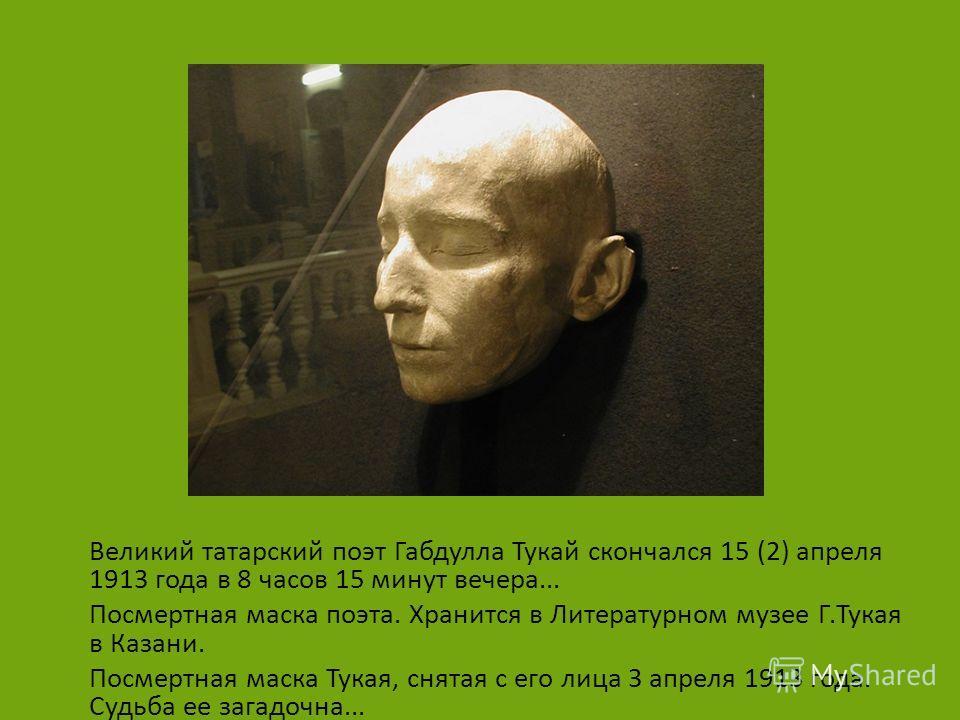 Великий татарский поэт Габдулла Тукай скончался 15 (2) апреля 1913 года в 8 часов 15 минут вечера... Посмертная маска поэта. Хранится в Литературном музее Г.Тукая в Казани. Посмертная маска Тукая, снятая с его лица 3 апреля 1913 года. Судьба ее загад