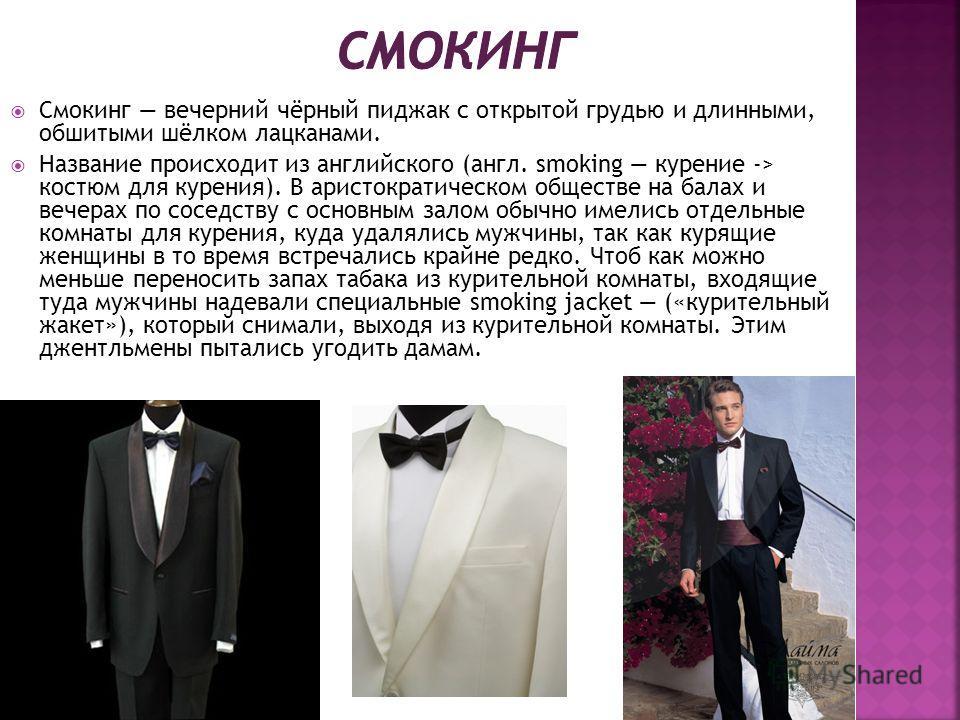 Смокинг вечерний чёрный пиджак с открытой грудью и длинными, обшитыми шёлком лацканами. Название происходит из английского (англ. smoking курение -> костюм для курения). В аристократическом обществе на балах и вечерах по соседству с основным залом об