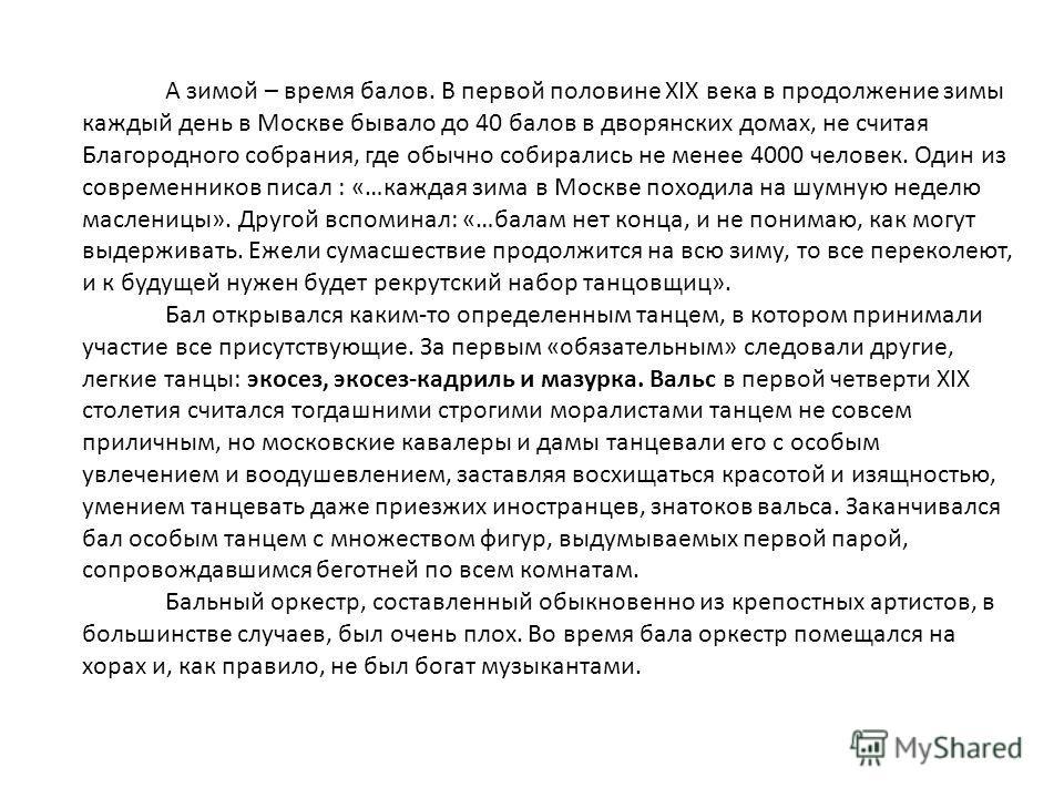 А зимой – время балов. В первой половине XIX века в продолжение зимы каждый день в Москве бывало до 40 балов в дворянских домах, не считая Благородного собрания, где обычно собирались не менее 4000 человек. Один из современников писал : «…каждая зима