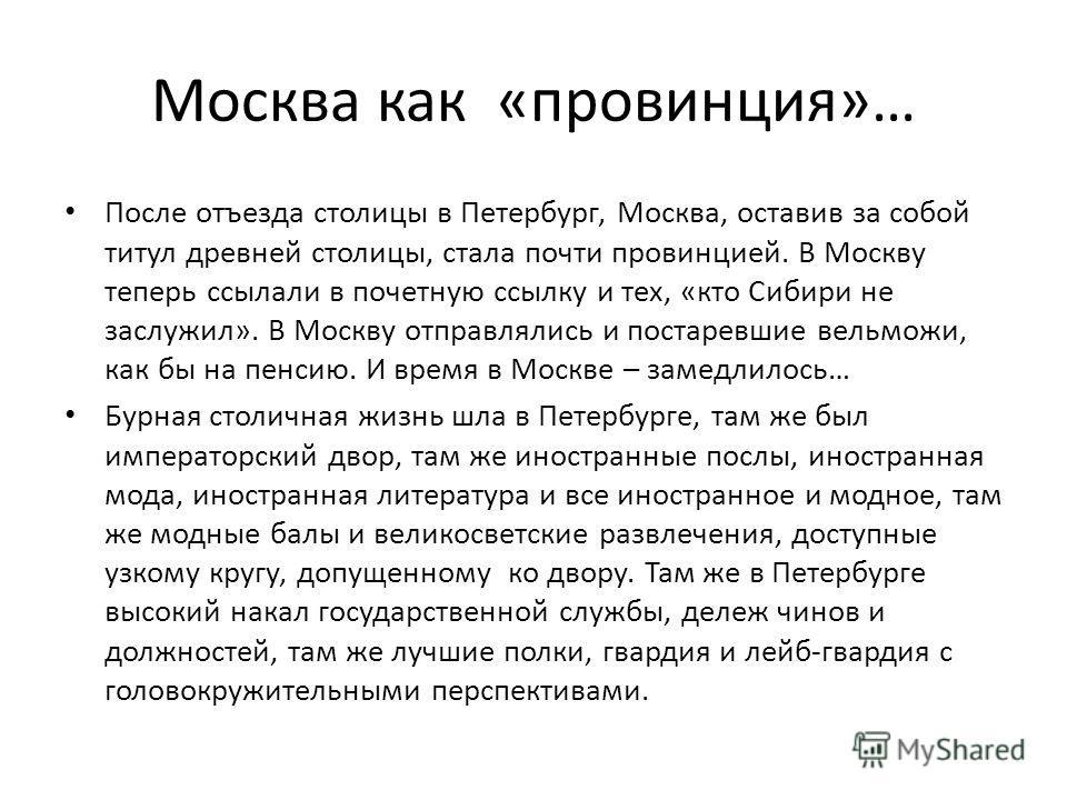 Москва как «провинция»… После отъезда столицы в Петербург, Москва, оставив за собой титул древней столицы, стала почти провинцией. В Москву теперь ссылали в почетную ссылку и тех, «кто Сибири не заслужил». В Москву отправлялись и постаревшие вельможи