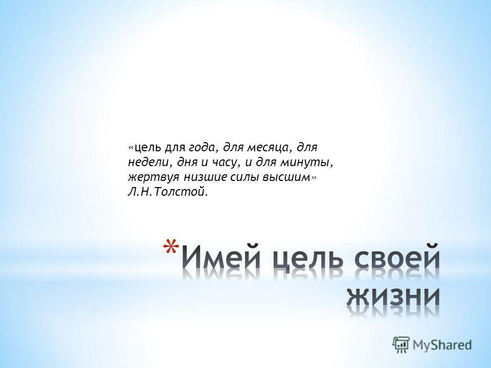«цель для года, для месяца, для недели, дня и часу, и для минуты, жертвуя низшие силы высшим» Л.Н.Толстой.