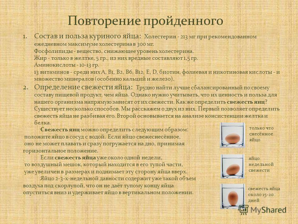 Повторение пройденного 1.Состав и польза куриного яйца: Холестерин - 213 мг при рекомендованном ежедневном максимуме холестерина в 300 мг. Фосфолипиды - вещество, снижающее уровень холестерина. Жир - только в желтке, 5 гр., из них вредные составляют