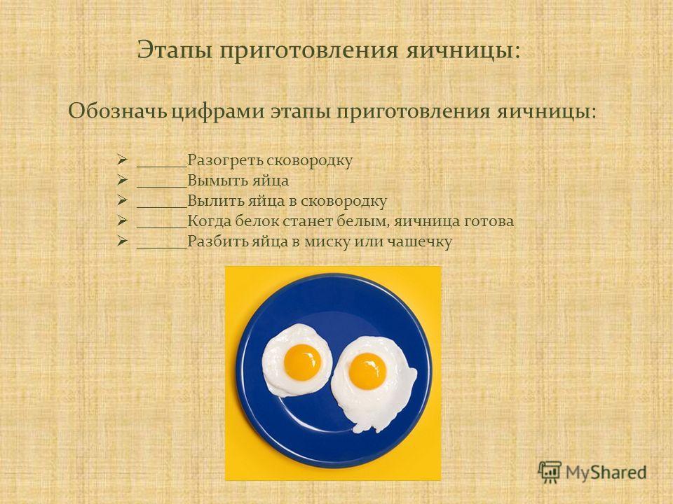 Этапы приготовления яичницы: ______Разогреть сковородку ______Вымыть яйца ______Вылить яйца в сковородку ______Когда белок станет белым, яичница готова ______Разбить яйца в миску или чашечку Обозначь цифрами этапы приготовления яичницы:
