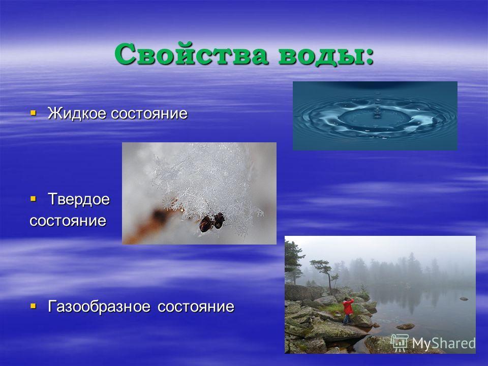 Свойства воды: Жидкое состояние Жидкое состояние Твердое Твердоесостояние Газообразное состояние Газообразное состояние