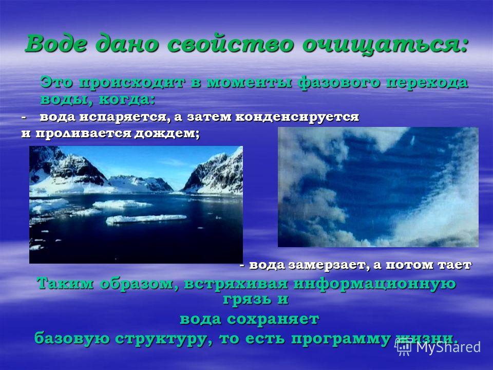 Воде дано свойство очищаться: Это происходит в моменты фазового перехода воды, когда: - вода испаряется, а затем конденсируется и проливается дождем; - вода замерзает, а потом тает Таким образом, встряхивая информационную грязь и вода сохраняет вода