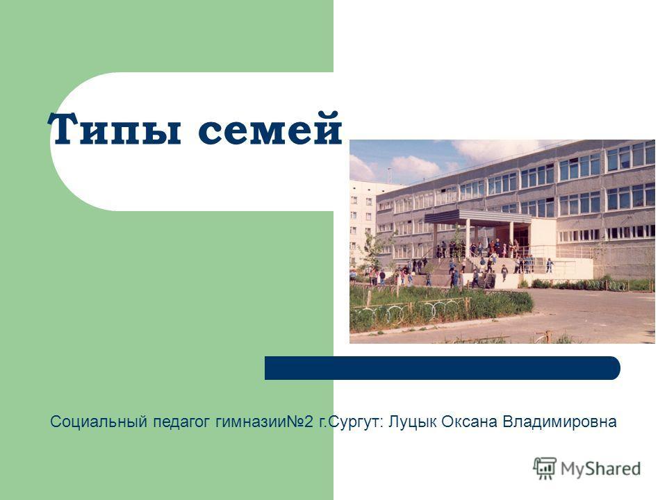 Типы семей Социальный педагог гимназии2 г.Сургут: Луцык Оксана Владимировна